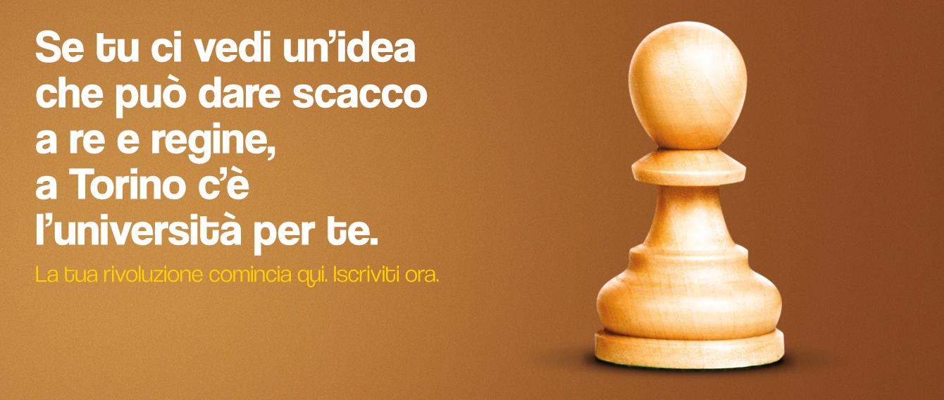 La pedina degli scacchi con scritta SE TU CI VEDI L'IDEA CHE PUò DARE SCACCO A RE E REGINE, A TORINO C'è L'UNIVERSITà PER TE